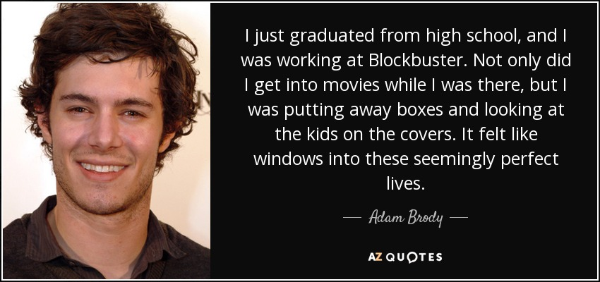 I just graduated from high school, and I was working at Blockbuster. Not only did I get into movies while I was there, but I was putting away boxes and looking at the kids on the covers. It felt like windows into these seemingly perfect lives. - Adam Brody