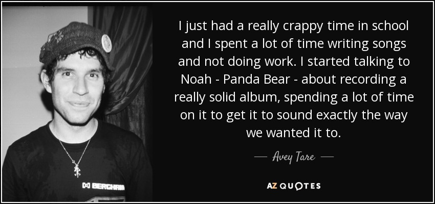 I just had a really crappy time in school and I spent a lot of time writing songs and not doing work. I started talking to Noah - Panda Bear - about recording a really solid album, spending a lot of time on it to get it to sound exactly the way we wanted it to. - Avey Tare