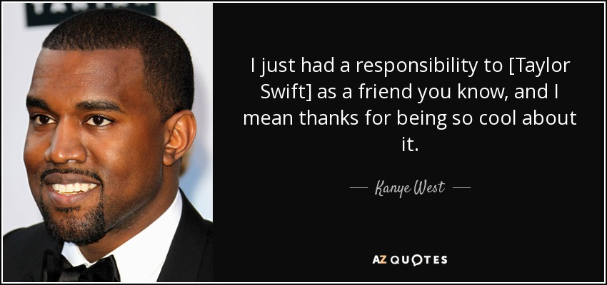 I just had a responsibility to [Taylor Swift] as a friend you know, and I mean thanks for being so cool about it. - Kanye West