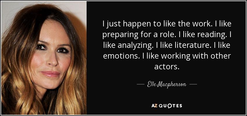 I just happen to like the work. I like preparing for a role. I like reading. I like analyzing. I like literature. I like emotions. I like working with other actors. - Elle Macpherson