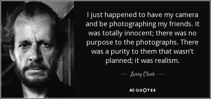 I just happened to have my camera and be photographing my friends. It was totally innocent; there was no purpose to the photographs. There was a purity to them that wasn't planned; it was realism. - Larry Clark