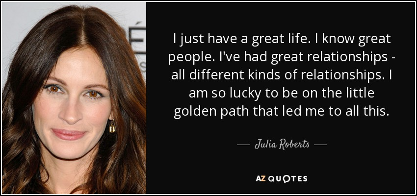 I just have a great life. I know great people. I've had great relationships - all different kinds of relationships. I am so lucky to be on the little golden path that led me to all this. - Julia Roberts