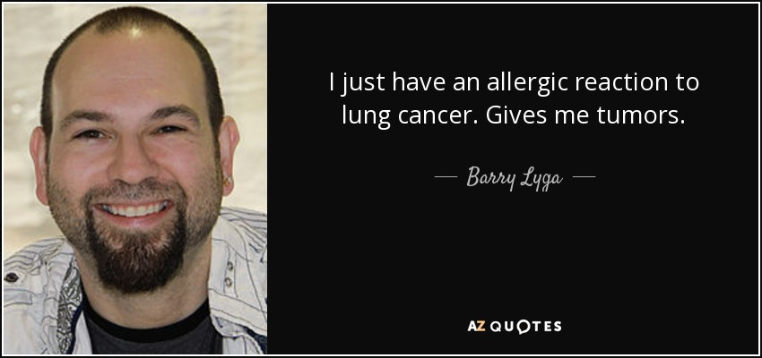 I just have an allergic reaction to lung cancer. Gives me tumors. - Barry Lyga