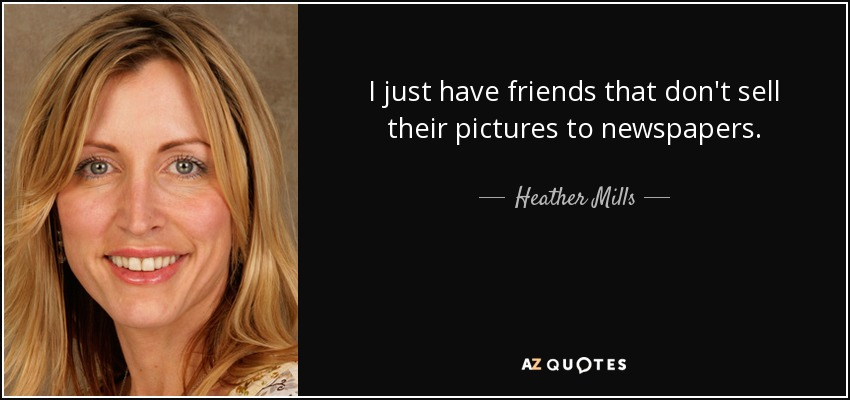 I just have friends that don't sell their pictures to newspapers. - Heather Mills