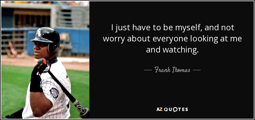 I just have to be myself, and not worry about everyone looking at me and watching. - Frank Thomas