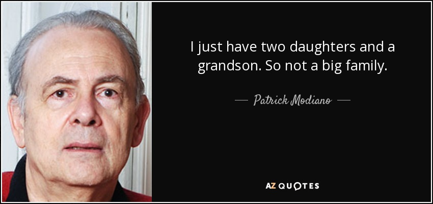 I just have two daughters and a grandson. So not a big family. - Patrick Modiano