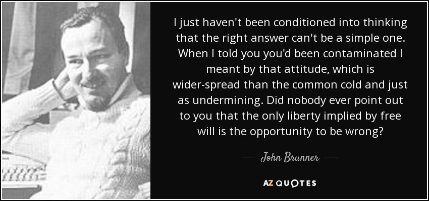 I just haven't been conditioned into thinking that the right answer can't be a simple one. When I told you you'd been contaminated I meant by that attitude, which is wider-spread than the common cold and just as undermining. Did nobody ever point out to you that the only liberty implied by free will is the opportunity to be wrong? - John Brunner