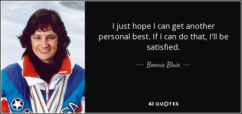 I just hope I can get another personal best. If I can do that, I'll be satisfied. - Bonnie Blair