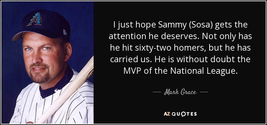 I just hope Sammy (Sosa) gets the attention he deserves. Not only has he hit sixty-two homers, but he has carried us. He is without doubt the MVP of the National League. - Mark Grace
