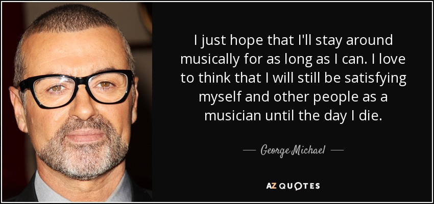 I just hope that I'll stay around musically for as long as I can. I love to think that I will still be satisfying myself and other people as a musician until the day I die. - George Michael
