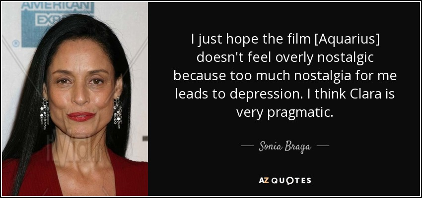 I just hope the film [Aquarius] doesn't feel overly nostalgic because too much nostalgia for me leads to depression. I think Clara is very pragmatic. - Sonia Braga