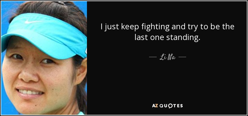 I just keep fighting and try to be the last one standing. - Li Na