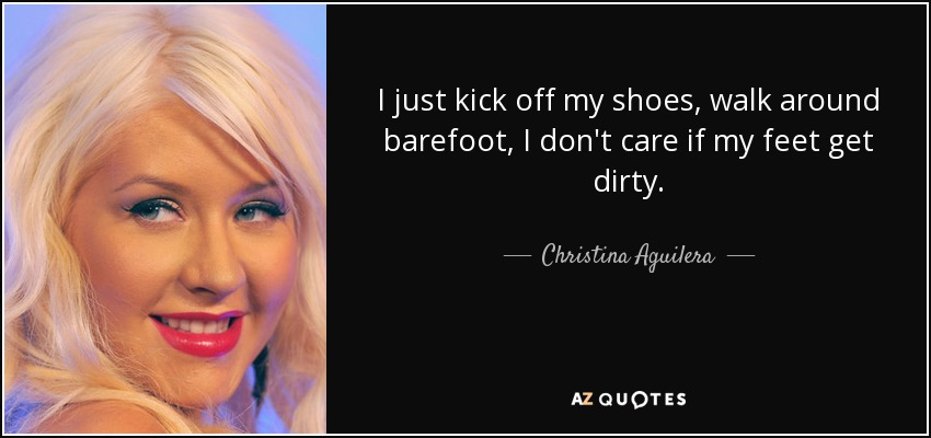 I just kick off my shoes, walk around barefoot, I don't care if my feet get dirty. - Christina Aguilera