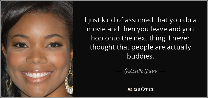 I just kind of assumed that you do a movie and then you leave and you hop onto the next thing. I never thought that people are actually buddies. - Gabrielle Union