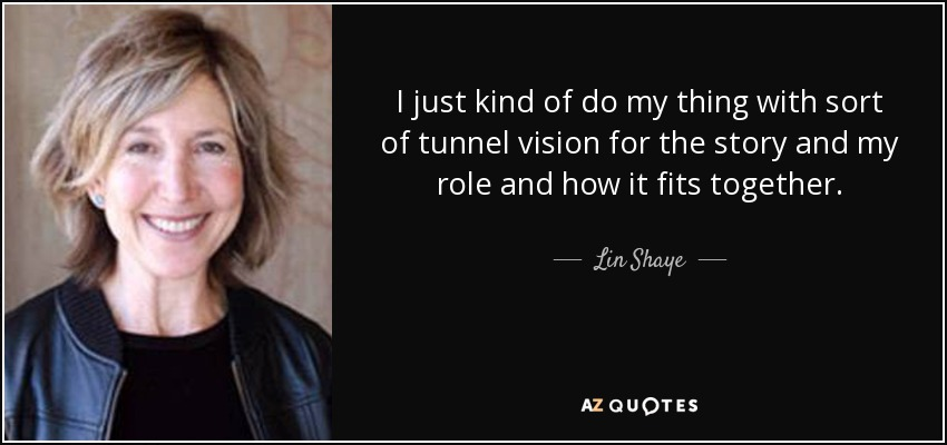 I just kind of do my thing with sort of tunnel vision for the story and my role and how it fits together. - Lin Shaye