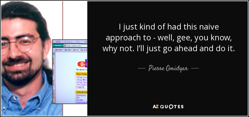 I just kind of had this naive approach to - well, gee, you know, why not. I'll just go ahead and do it. - Pierre Omidyar