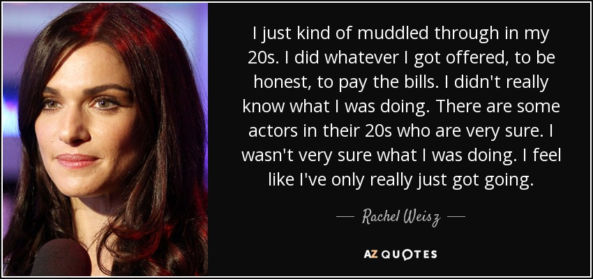 I just kind of muddled through in my 20s. I did whatever I got offered, to be honest, to pay the bills. I didn't really know what I was doing. There are some actors in their 20s who are very sure. I wasn't very sure what I was doing. I feel like I've only really just got going. - Rachel Weisz