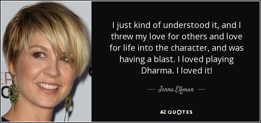 I just kind of understood it, and I threw my love for others and love for life into the character, and was having a blast. I loved playing Dharma. I loved it! - Jenna Elfman