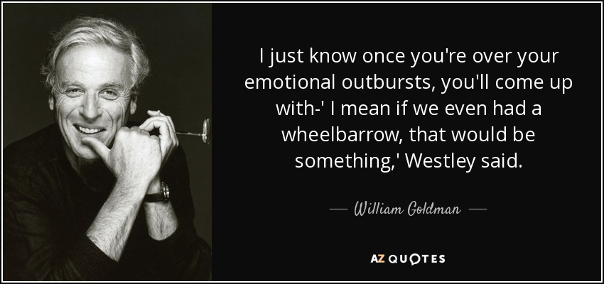 I just know once you're over your emotional outbursts, you'll come up with-' I mean if we even had a wheelbarrow, that would be something,' Westley said. - William Goldman