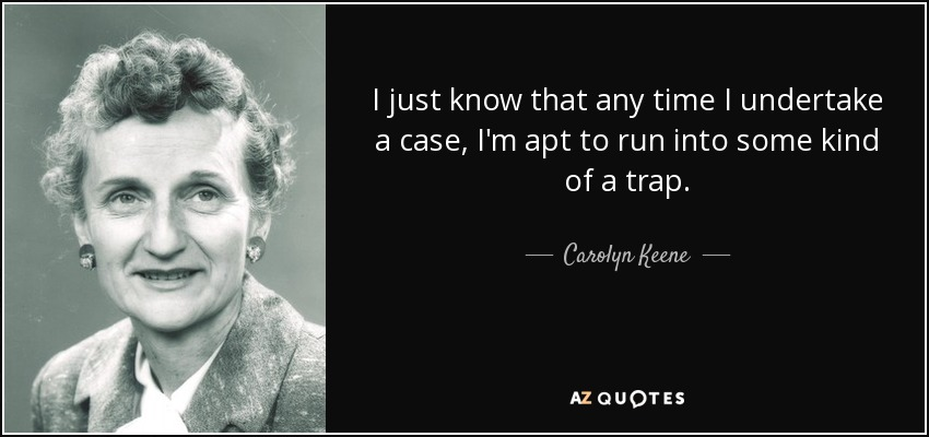 I just know that any time I undertake a case, I'm apt to run into some kind of a trap. - Carolyn Keene