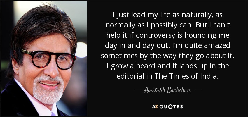 I just lead my life as naturally, as normally as I possibly can. But I can't help it if controversy is hounding me day in and day out. I'm quite amazed sometimes by the way they go about it. I grow a beard and it lands up in the editorial in The Times of India. - Amitabh Bachchan