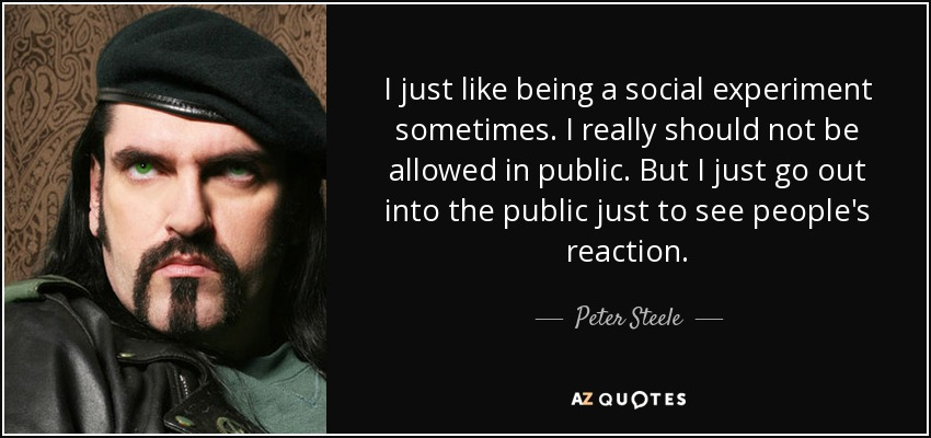 I just like being a social experiment sometimes. I really should not be allowed in public. But I just go out into the public just to see people's reaction. - Peter Steele