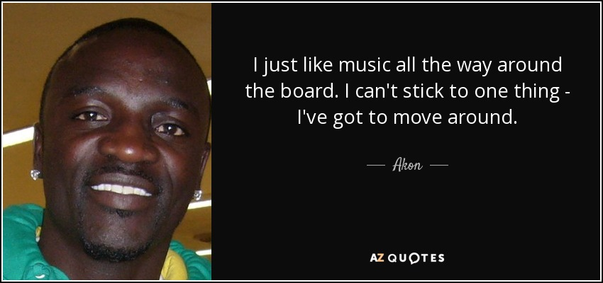 I just like music all the way around the board. I can't stick to one thing - I've got to move around. - Akon