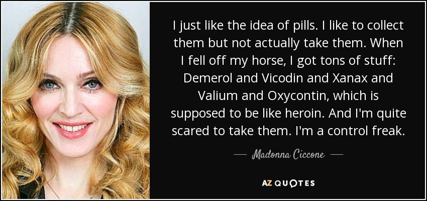 I just like the idea of pills. I like to collect them but not actually take them. When I fell off my horse, I got tons of stuff: Demerol and Vicodin and Xanax and Valium and Oxycontin, which is supposed to be like heroin. And I'm quite scared to take them. I'm a control freak. - Madonna Ciccone