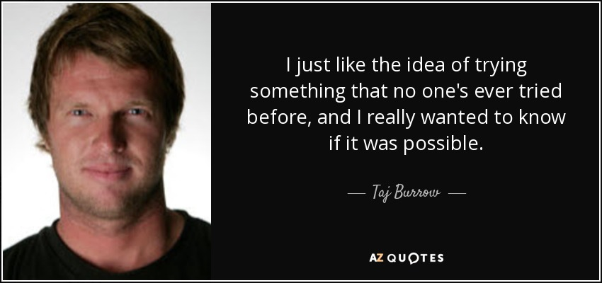I just like the idea of trying something that no one's ever tried before, and I really wanted to know if it was possible. - Taj Burrow
