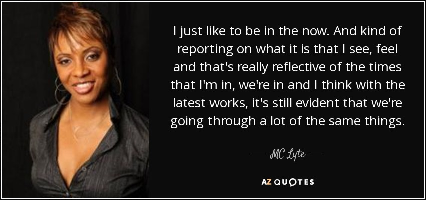 I just like to be in the now. And kind of reporting on what it is that I see, feel and that's really reflective of the times that I'm in, we're in and I think with the latest works, it's still evident that we're going through a lot of the same things. - MC Lyte