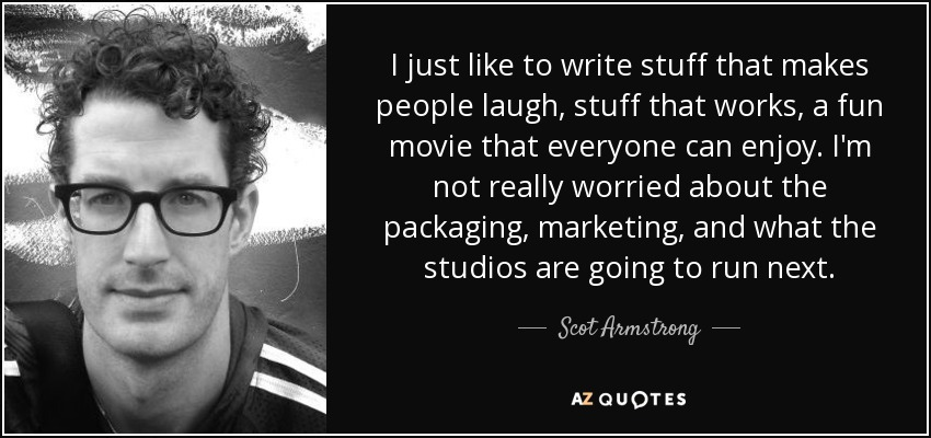 I just like to write stuff that makes people laugh, stuff that works, a fun movie that everyone can enjoy. I'm not really worried about the packaging, marketing, and what the studios are going to run next. - Scot Armstrong