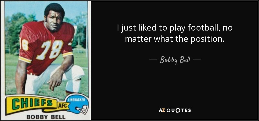 I just liked to play football, no matter what the position. - Bobby Bell