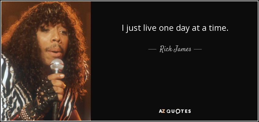 I just live one day at a time. - Rick James