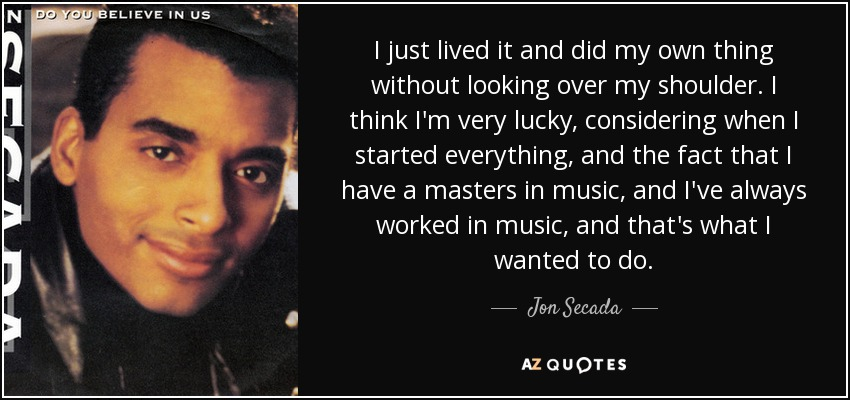 I just lived it and did my own thing without looking over my shoulder. I think I'm very lucky, considering when I started everything, and the fact that I have a masters in music, and I've always worked in music, and that's what I wanted to do. - Jon Secada