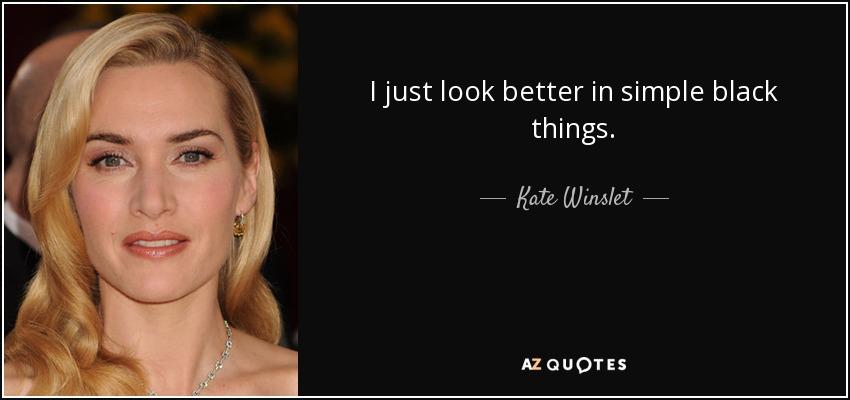 I just look better in simple black things. - Kate Winslet