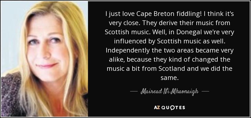 I just love Cape Breton fiddling! I think it's very close. They derive their music from Scottish music. Well, in Donegal we're very influenced by Scottish music as well. Independently the two areas became very alike, because they kind of changed the music a bit from Scotland and we did the same. - Mairead Ni Mhaonaigh