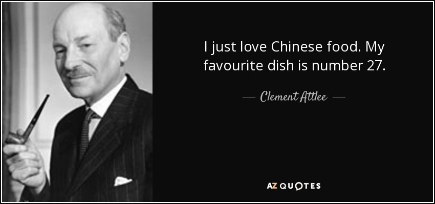 I just love Chinese food. My favourite dish is number 27. - Clement Attlee