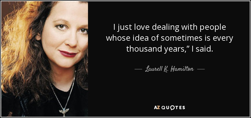 "I just love dealing with people whose idea of sometimes is every thousand years,"" I said. - Laurell K. Hamilton"