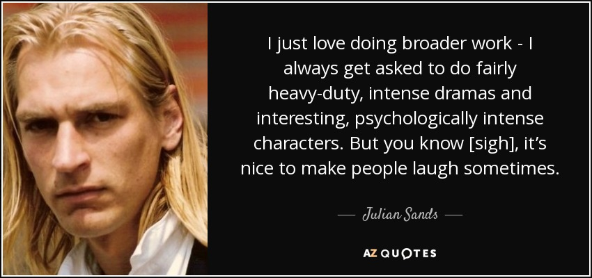 I just love doing broader work - I always get asked to do fairly heavy-duty, intense dramas and interesting, psychologically intense characters. But you know [sigh], it's nice to make people laugh sometimes. - Julian Sands