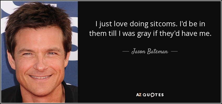 I just love doing sitcoms. I'd be in them till I was gray if they'd have me. - Jason Bateman