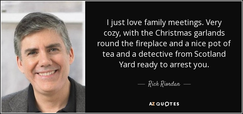 I just love family meetings. Very cozy, with the Christmas garlands round the fireplace and a nice pot of tea and a detective from Scotland Yard ready to arrest you. - Rick Riordan