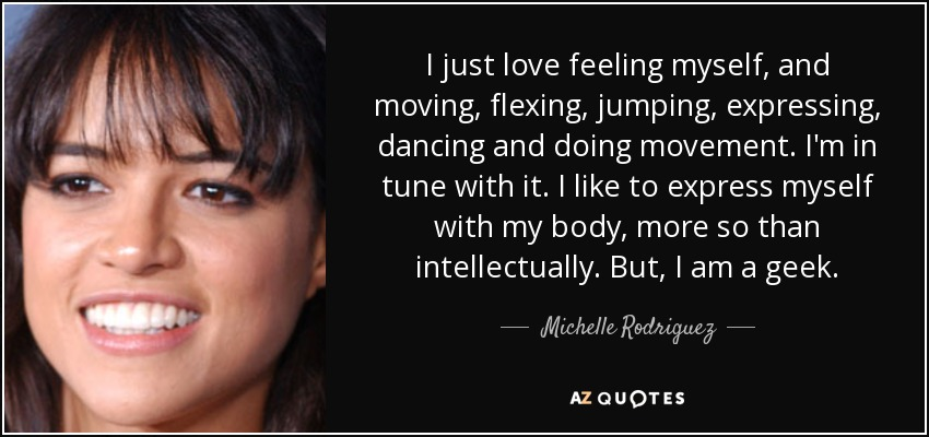 I just love feeling myself, and moving, flexing, jumping, expressing, dancing and doing movement. I'm in tune with it. I like to express myself with my body, more so than intellectually. But, I am a geek. - Michelle Rodriguez