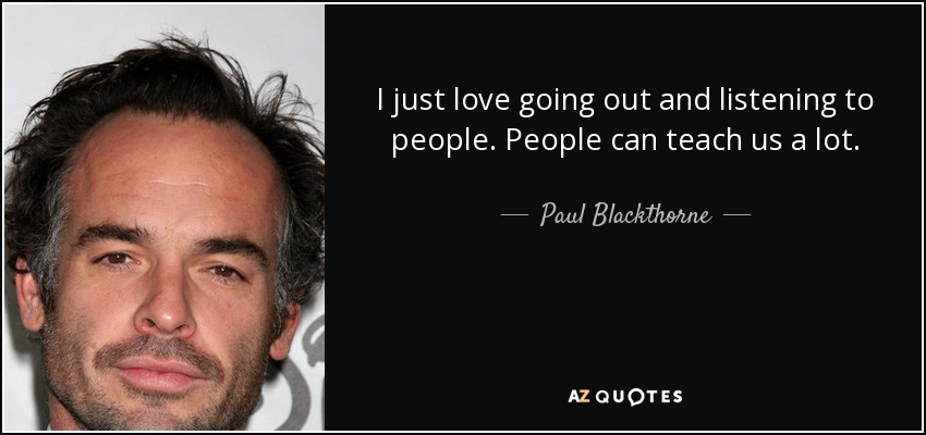I just love going out and listening to people. People can teach us a lot. - Paul Blackthorne