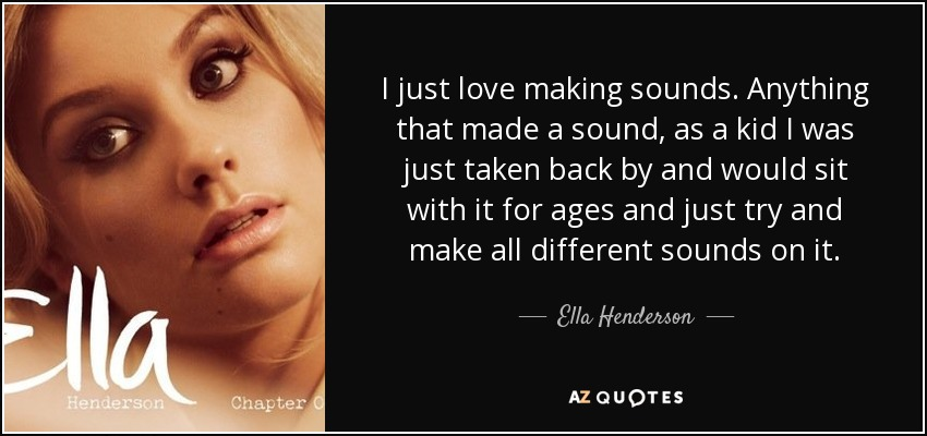 I just love making sounds. Anything that made a sound, as a kid I was just taken back by and would sit with it for ages and just try and make all different sounds on it. - Ella Henderson