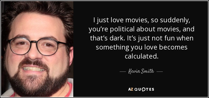 I just love movies, so suddenly, you're political about movies, and that's dark. It's just not fun when something you love becomes calculated. - Kevin Smith