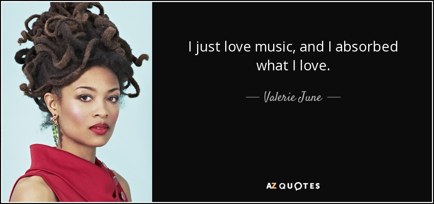 I just love music, and I absorbed what I love. - Valerie June