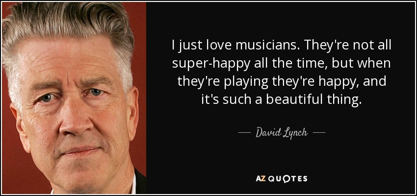 I just love musicians. They're not all super-happy all the time, but when they're playing they're happy, and it's such a beautiful thing. - David Lynch