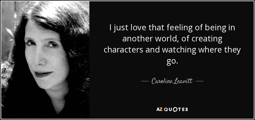 I just love that feeling of being in another world, of creating characters and watching where they go. - Caroline Leavitt