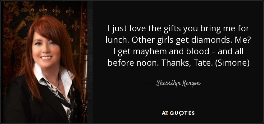 I just love the gifts you bring me for lunch. Other girls get diamonds. Me? I get mayhem and blood – and all before noon. Thanks, Tate. (Simone) - Sherrilyn Kenyon