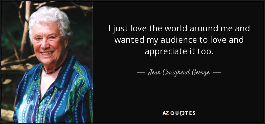 I just love the world around me and wanted my audience to love and appreciate it too. - Jean Craighead George